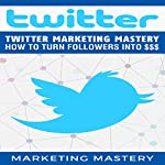 Twitter Marketing Mastery: How to Turn Your Followers into $$$ |  Marketing Mastery