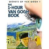 The 1-Hour Van Gogh Book: Complete Van Gogh Biography for Beginners (Secrets of Van Gogh) ~ Liesbeth Heenk