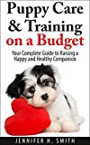 Puppy Care & Training on a Budget: Your Complete Guide to Raising a Happy and Healthy Companion