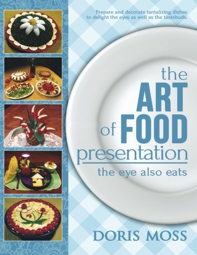The Art of Food Presentation: The Eye Also Eats by Doris Moss