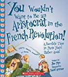 img - for You Wouldn't Want to Be an Aristocrat in the French Revolution!: A Horrible Time in Paris You'd Rather Avoid book / textbook / text book