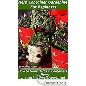 Herb Container Gardening for Beginners: How to Grow Herbs at Home or Even in a Small Apartment (Wyse Home and Gardening Book 5) (English Edition)