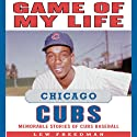 Game of My Life: Chicago Cubs: Memorable Stories of Cubs Baseball Audiobook by Lew Freedman Narrated by Jason Culp