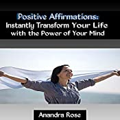 Positive Affirmations: Instantly Transform Your Life with the Power of Your Mind | [Anandra Rose]