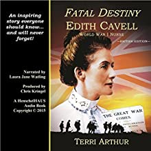 Fatal Destiny: Edith Cavell, World War I Nurse (UK Edition) (       UNABRIDGED) by Terri Arthur Narrated by Laura Jane Watling