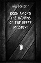 Corn among the Indians of the upper Missouri…