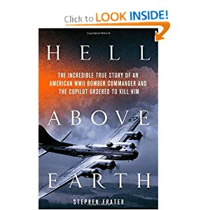 Hell Above Earth: The Incredible True Story of an American WWII Bomber Commander and the Copilot Ordered to Kill Him