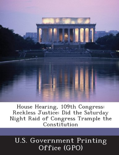 House Hearing, 109th Congress: Reckless Justice: Did the Saturday Night Raid of Congress Trample the Constitution