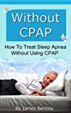 img - for Without CPAP - How To Treat Sleep Apnea Without Using CPAP book / textbook / text book