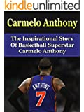 Carmelo Anthony: The Inspirational Story of Basketball Superstar Carmelo Anthony (Carmelo Anthony Unauthorized Biography, New York Knicks, NBA Books)