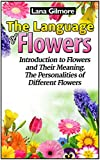 The Language Of Flowers: Introduction to Flowers and Their Meaning. The Personalities of Different Flowers (Language of flowers, Understanding flowers and flowering, Secret Meanings of Flowers)