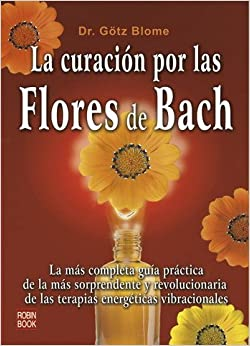 La curación por las flores de Bach: La más completa guía práctica