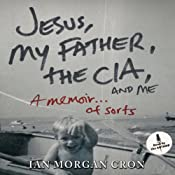 Jesus, My Father, the CIA, and Me: A Memoir... of Sorts | [Ian Morgan Cron]