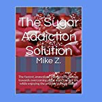 The Sugar Addiction Solution: The Fastest, Immediate, Most Practical Steps Towards Overcoming Sugar Addiction for Life While Enjoying the Process Starting Today! | Mike Z.