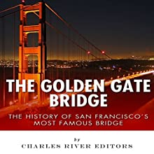 The Golden Gate Bridge: The History of San Francisco's Most Famous Bridge (       UNABRIDGED) by Charles River Editors Narrated by Ian H. Shattuck
