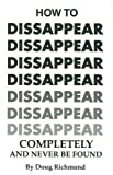 img - for How to Disappear Completely and Never be Found: Planning a disappearance, Arranging for New Identification, Finding Work, Establishing Credit, Pseudocide (Creating the Impression You are Dead), and More book / textbook / text book