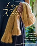 Lacy Knits: 20 Delicate Projects in Soft, Luxurious Mohair-Silk Yarns