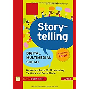 Storytelling: Digital - Multimedial - Social: Formen und Praxis für PR, Marketing, TV, Ga