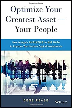 Optimize Your Greatest Asset -- Your People: How To Apply Analytics To Big Data To Improve Your Human Capital Investments