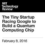 The Tiny Startup Racing Google to Build a Quantum Computing Chip | Tom Simonite