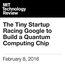 The Tiny Startup Racing Google to Build a Quantum Computing Chip Other by Tom Simonite Narrated by Elizabeth Wells