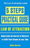 5 Steps Practical Guide – The Law Of Attraction: Understand the Secrets of Universe to Fulfill Your Dreams In Less Time