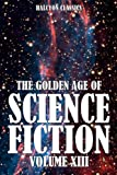 The Golden Age of Science Fiction Vol  XIII: An Anthology of Fifty Short Stories (Unexpurgated Edition) (Halcyon Classics)