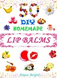 50 DIY Easy Homemade Lip Balms: Organic Lip Balms Recipes From Natural Ingredients You Can Make with Fun And Easy.: Organic Lip Balms Recipes From Natural Ingredients  You Can Make with Fun And Easy.