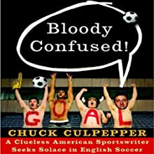 Bloody Confused!: A Clueless American Sportswriter Seeks Solace in English Soccer (       UNABRIDGED) by Chuck Culpepper Narrated by Alex Hyde-White