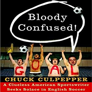 Bloody Confused!: A Clueless American Sportswriter Seeks Solace in English Soccer | [Chuck Culpepper]