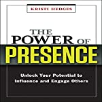 The Power of Presence: Unlock Your Potential to Influence and Engage Others | Kristi Hedges