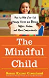 The Mindful Child: How to Help Your Kid Manage Stress and Become Happier, Kinder, and More Compassionate