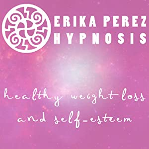 Perdida de Peso y Auto-Estima Hipnosis [Healthy Weight Loss and Self-Esteem Hypnosis] | [Erika Perez]
