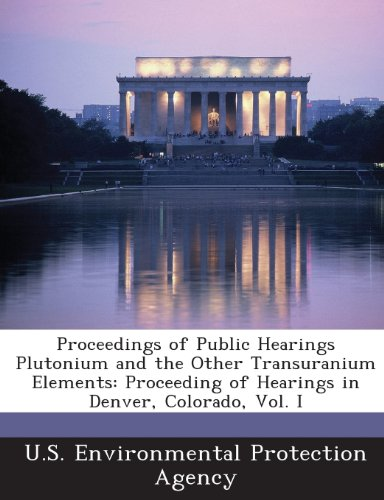 Proceedings of Public Hearings Plutonium and the Other Transuranium Elements: Proceeding of Hearings in Denver, Colorado, Vol. I
