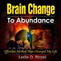 Brain Change To Abundance: Effortless Method That Changed My Life: Creating Your Own Reality (Creating Your Own Reality Series) (       UNABRIDGED) by Leslie D. Riopel Narrated by Sandy Weaver Carman