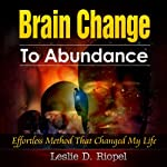 Brain Change To Abundance: Effortless Method That Changed My Life: Creating Your Own Reality (Creating Your Own Reality Series) | Leslie D. Riopel