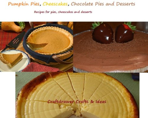 Pumpkin Pies, Cheesecakes, Chocolate Pies and Desserts - A Collection of Recipes for Delicious Pies and Desserts