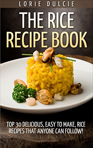 The Rice Recipe Book: Top 30 Delicious, Easy to Make, Rice Recipes That Anyone Can Follow! by Lorie Dulcie