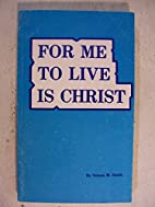 For me to live is Christ by Nelson M Smith