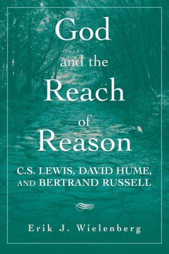 God and the Reach of Reason: C.S. Lewis, David Hume, and Bertrand Russell, Erik J. Wielenberg