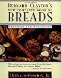 Bernard Clayton's New Complete Book of Breads: Revised and Expanded (068481174X) by Clayton, Bernard