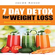 7 Day Detox for Weight Loss: Discovering the Health Benefits of Detoxification (       UNABRIDGED) by Jacob Russo Narrated by Troy McElfresh