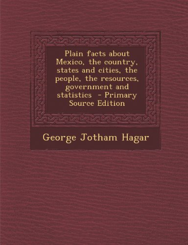 Plain Facts about Mexico, the Country, States and Cities, the People, the Resources, Government and Statistics