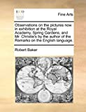Observations on the pictures now in exhibition at the Royal Academy, Spring Gardens, and Mr. Christie's by the author of the Remarks on the English language. (114090308X) by Baker, Robert