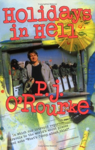 Holidays in Hell: In Which Our Intrepid Reporter Travels to the World's Worst Places and Asks, 'What's Funny About This' (O'Rourke, P. J.), P. J. O'Rourke