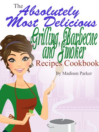 Madison Parker - The Absolutely Most Delicious Grilling, Barbecue and Smoker Recipes Cookbook