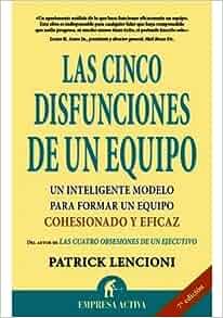 CINCO DISFUNCIONES DE UN EQUIPO, LAS. UN INTELIGENTE MODELO PARA