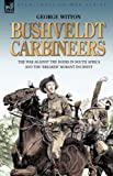 George Witton Bushveldt Carbineers: the War Against the Boers in South Africa and the 'Breaker' Morant Incident