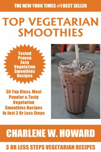 Collection of 30 Top Class Healthy, Quick, Easy, Super-Delicious & Most Popular Vegetarian Smoothies Recipes In Just 3 Or Less Steps by Charlene W. Howard