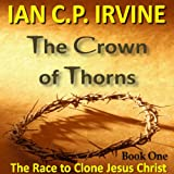 Crown of Thorns - The Race To Clone Jesus Christ :  (Book One)by IAN C.P. IRVINE